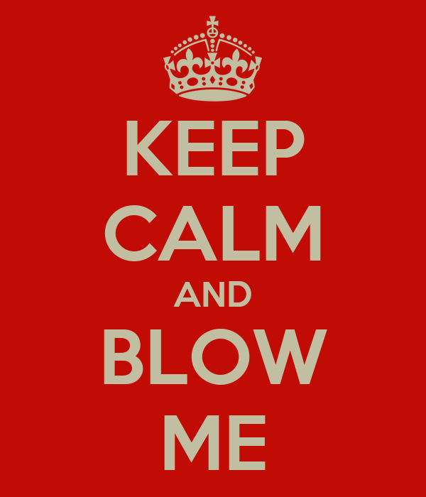 KEEP CALM AND BLOW ME