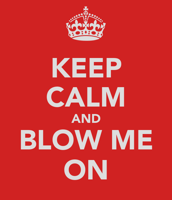 KEEP CALM AND BLOW ME ON