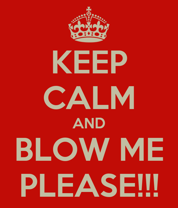 KEEP CALM AND BLOW ME PLEASE!!!