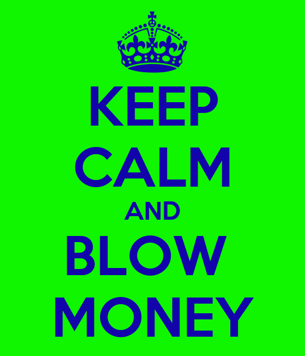 KEEP CALM AND BLOW  MONEY