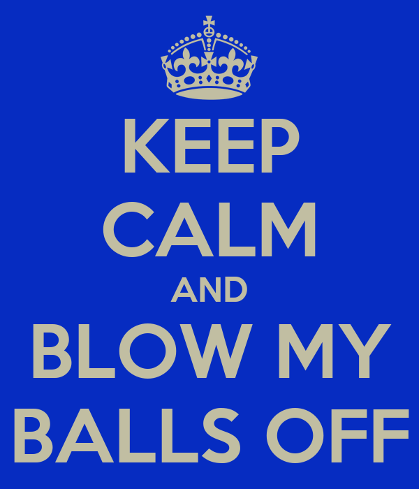 KEEP CALM AND BLOW MY BALLS OFF