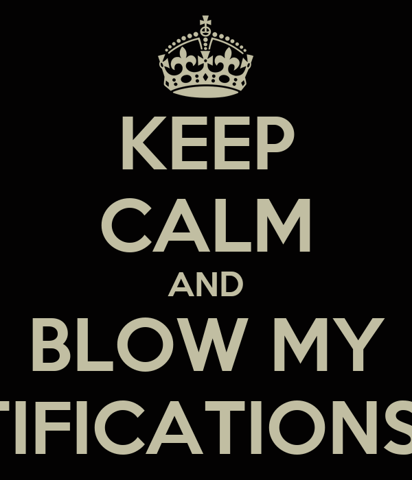 KEEP CALM AND BLOW MY NOTIFICATIONS UP!