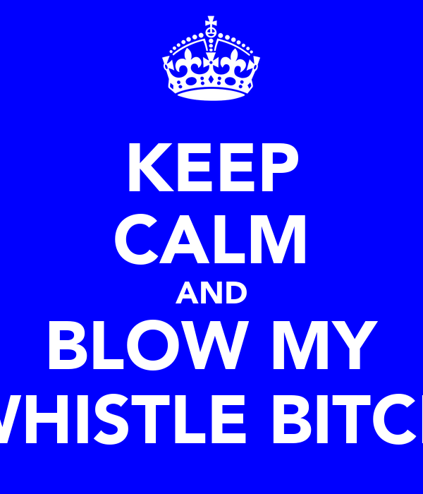 KEEP CALM AND BLOW MY WHISTLE BITCH