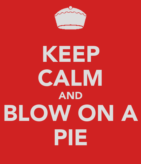 KEEP CALM AND BLOW ON A PIE