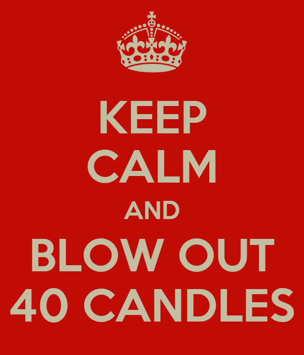 KEEP CALM AND BLOW OUT 40 CANDLES