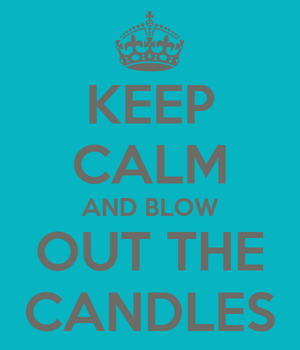 KEEP CALM AND BLOW OUT THE CANDLES