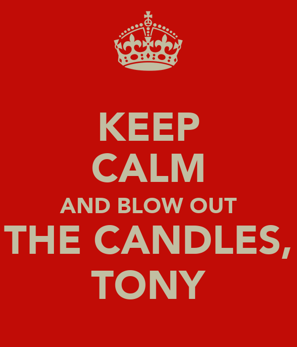 KEEP CALM AND BLOW OUT THE CANDLES, TONY