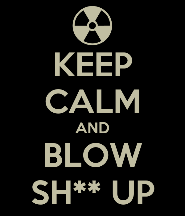 KEEP CALM AND BLOW SH** UP