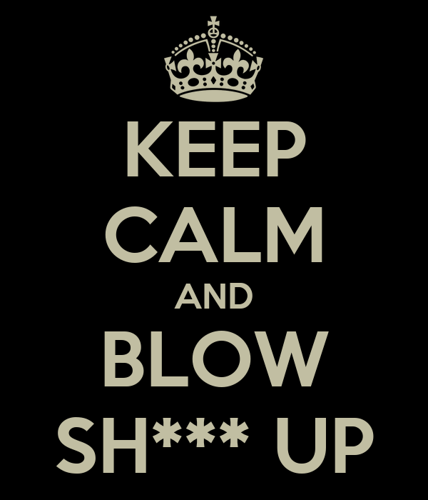 KEEP CALM AND BLOW SH*** UP
