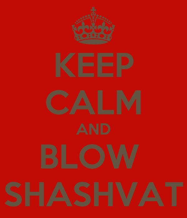 KEEP CALM AND BLOW  SHASHVAT