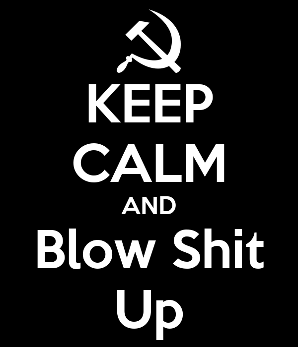 KEEP CALM AND Blow Shit Up