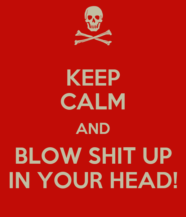 KEEP CALM AND BLOW SHIT UP IN YOUR HEAD!