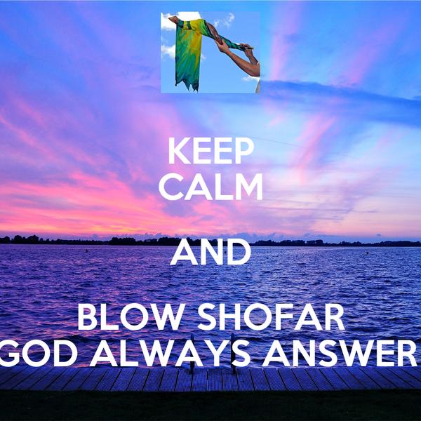 KEEP CALM AND BLOW SHOFAR GOD ALWAYS ANSWER