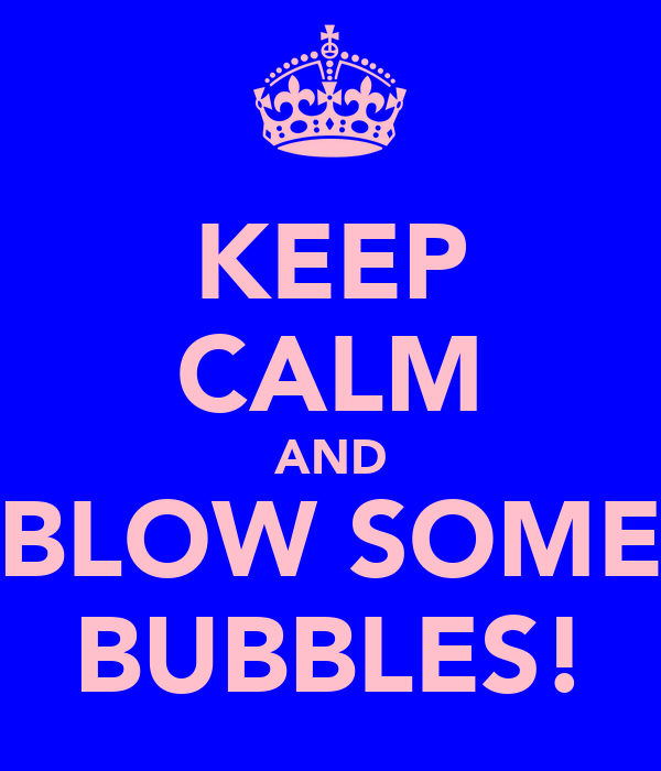 KEEP CALM AND BLOW SOME BUBBLES!