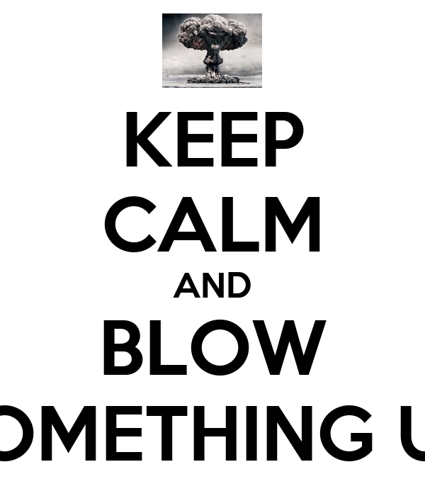 KEEP CALM AND BLOW SOMETHING UP