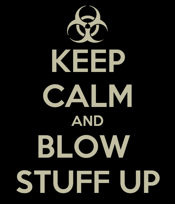 KEEP CALM AND BLOW  STUFF UP