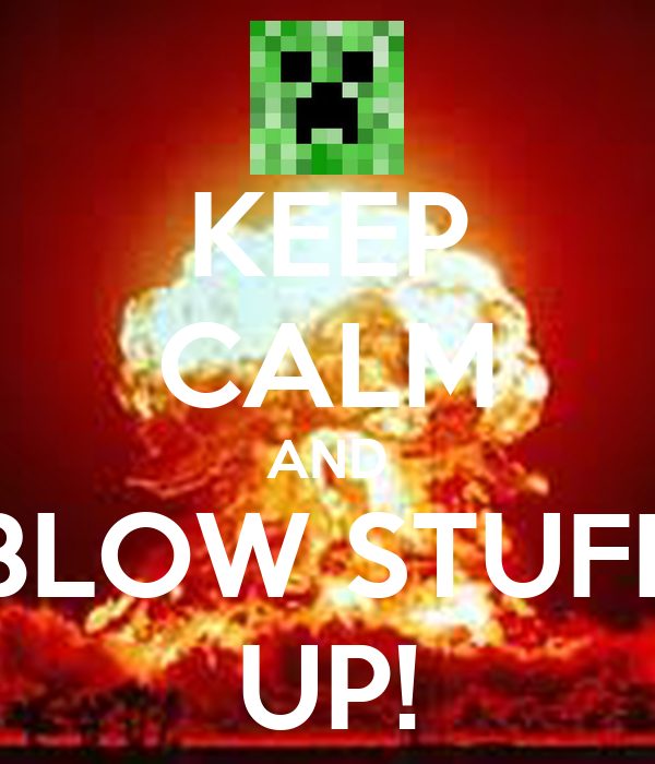 KEEP CALM AND BLOW STUFF UP!