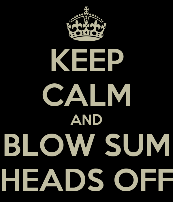 KEEP CALM AND BLOW SUM HEADS OFF