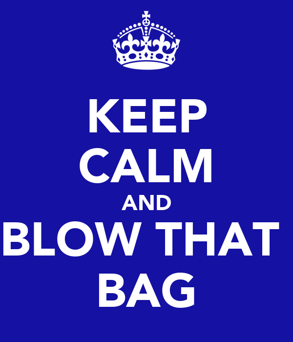 KEEP CALM AND BLOW THAT  BAG