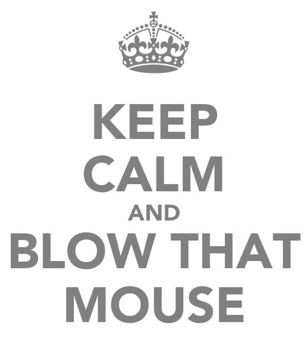 KEEP CALM AND BLOW THAT MOUSE