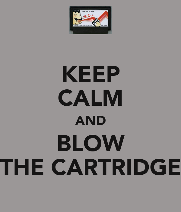 KEEP CALM AND BLOW THE CARTRIDGE