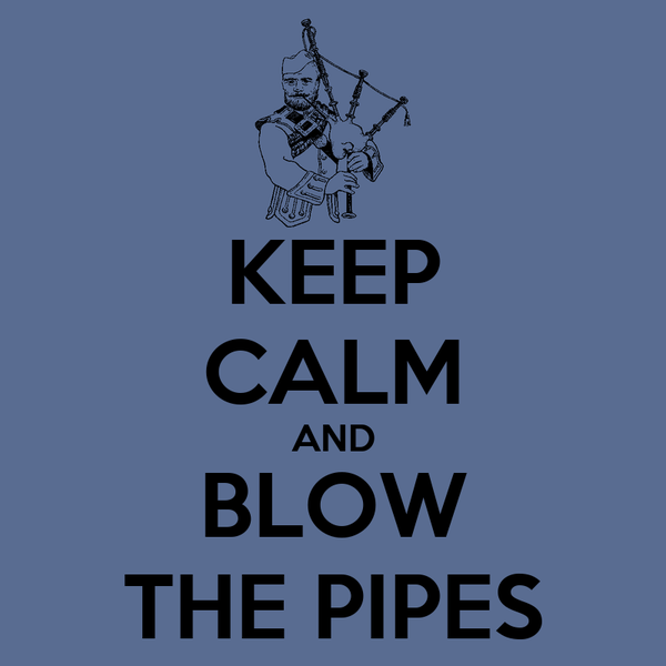 KEEP CALM AND BLOW THE PIPES