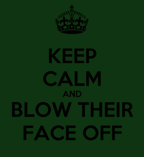 KEEP CALM AND BLOW THEIR FACE OFF