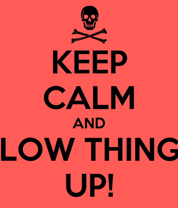 KEEP CALM AND BLOW THINGS UP!