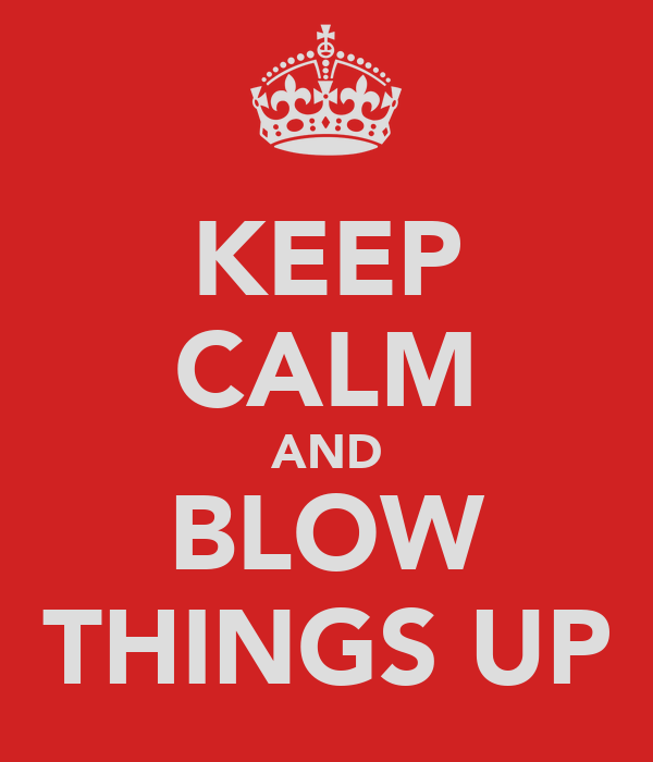 KEEP CALM AND BLOW THINGS UP