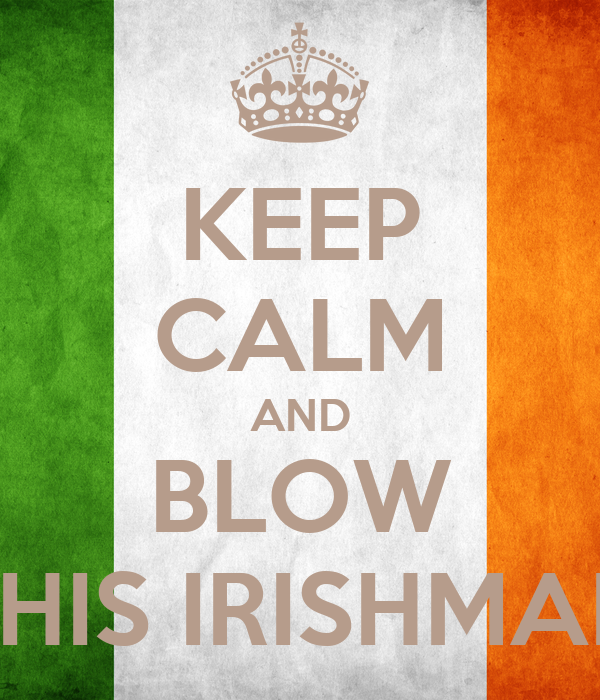 KEEP CALM AND BLOW THIS IRISHMAN