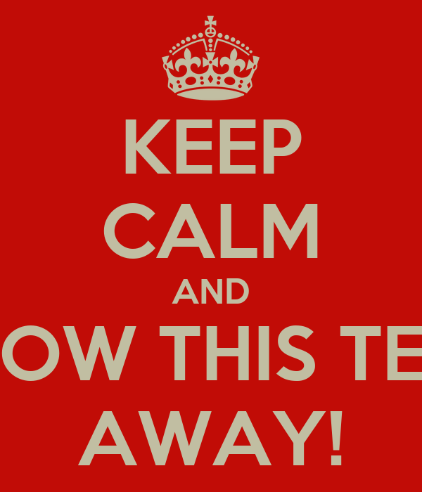 KEEP CALM AND BLOW THIS TEST AWAY!