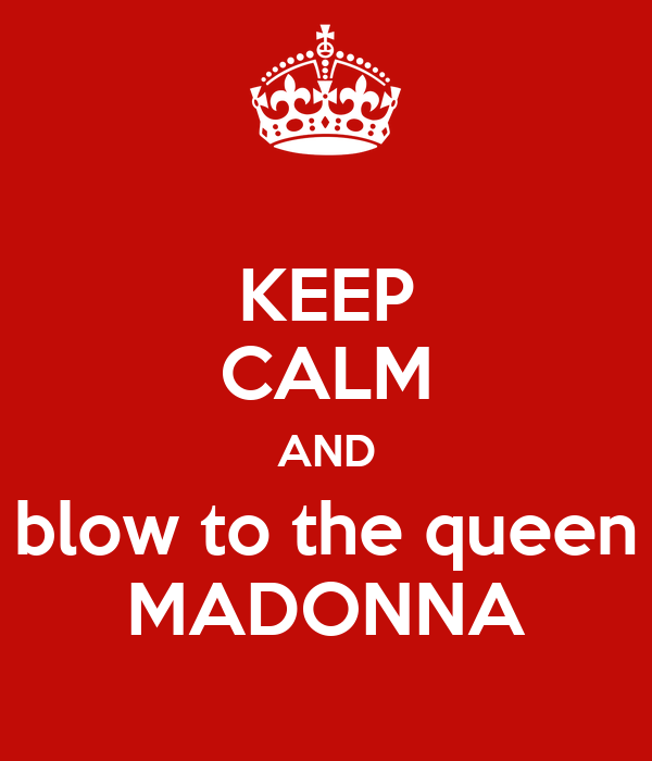 KEEP CALM AND blow to the queen MADONNA