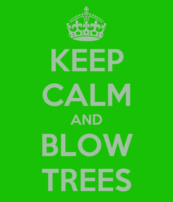 KEEP CALM AND BLOW TREES
