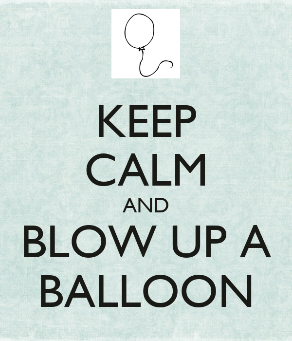 KEEP CALM AND BLOW UP A BALLOON