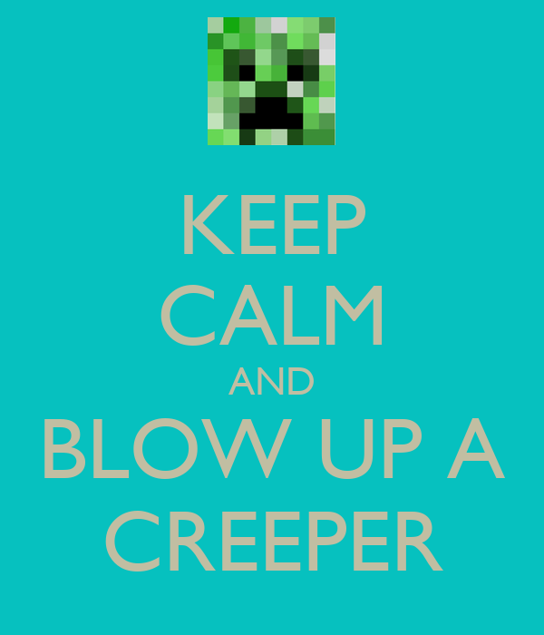KEEP CALM AND BLOW UP A CREEPER
