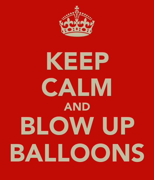 KEEP CALM AND BLOW UP BALLOONS