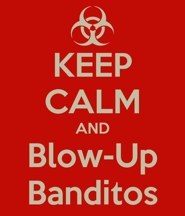 KEEP CALM AND Blow-Up Banditos