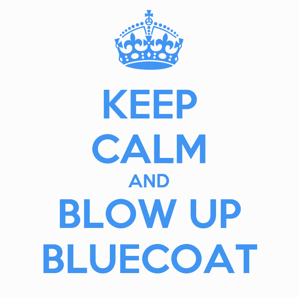 KEEP CALM AND BLOW UP BLUECOAT
