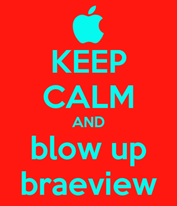 KEEP CALM AND blow up braeview