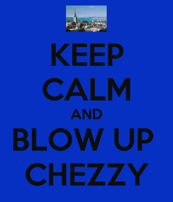 KEEP CALM AND BLOW UP  CHEZZY
