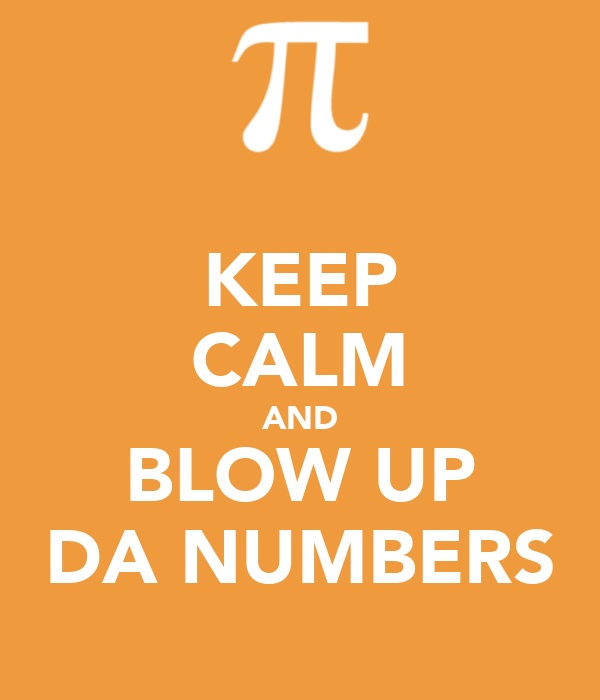 KEEP CALM AND BLOW UP DA NUMBERS