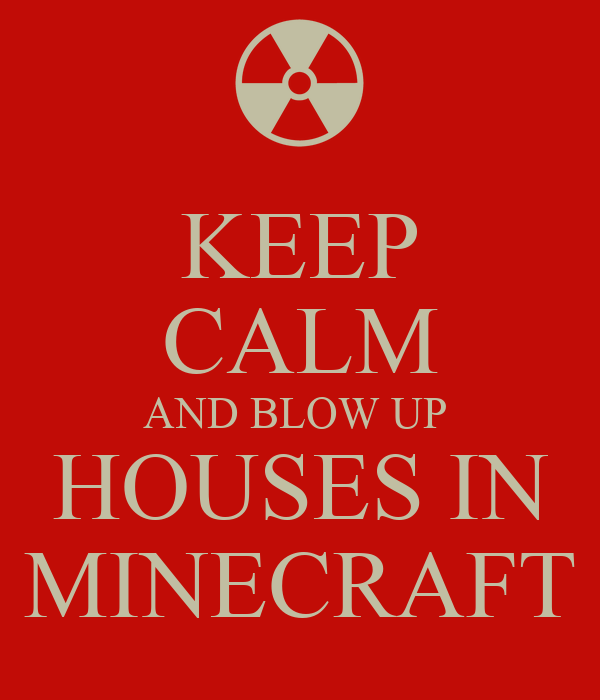 KEEP CALM AND BLOW UP  HOUSES IN MINECRAFT