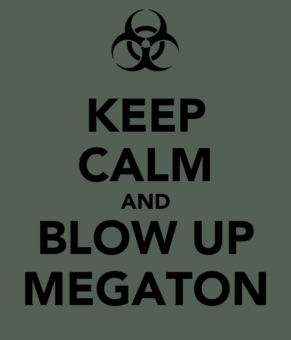 KEEP CALM AND BLOW UP MEGATON