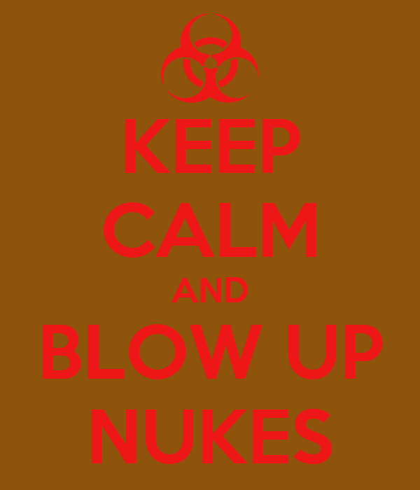 KEEP CALM AND BLOW UP NUKES