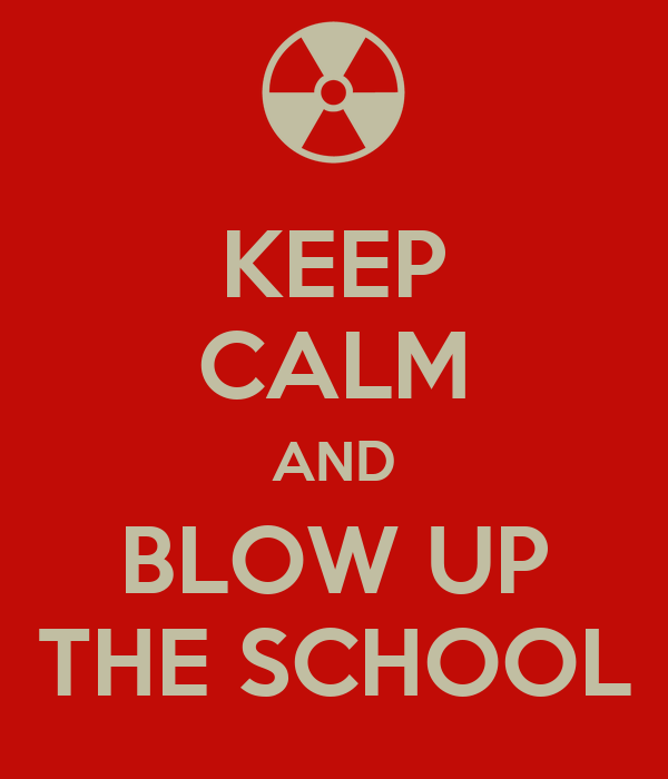KEEP CALM AND BLOW UP THE SCHOOL
