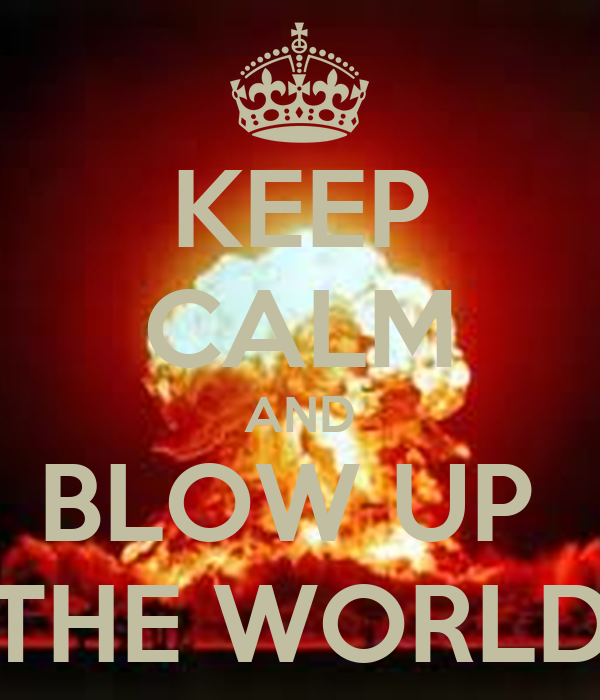 KEEP CALM AND BLOW UP  THE WORLD