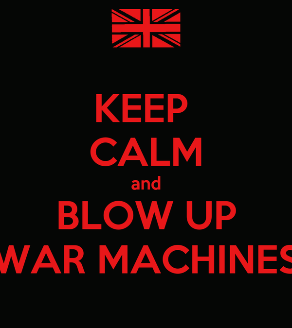 KEEP  CALM and BLOW UP WAR MACHINES