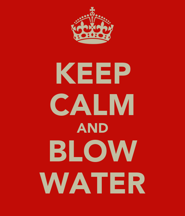 KEEP CALM AND BLOW WATER