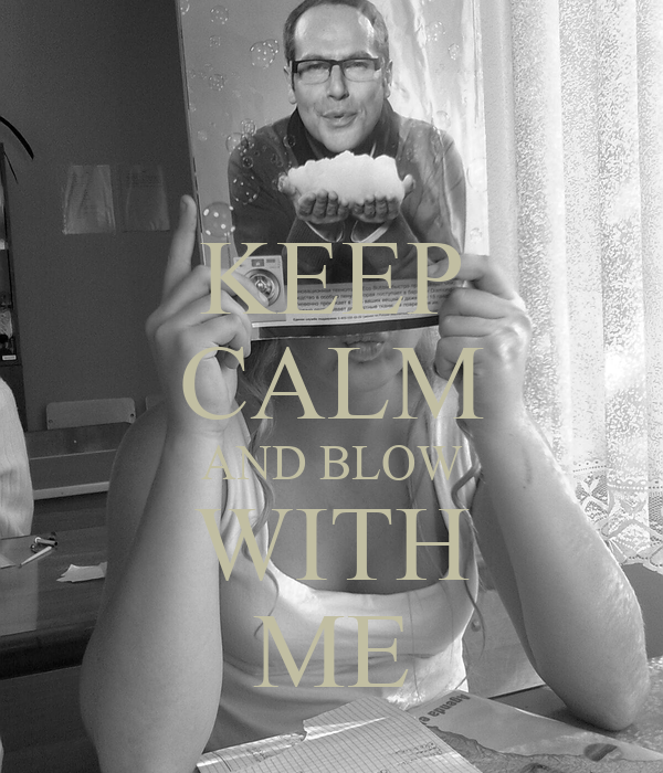 KEEP CALM AND BLOW WITH ME