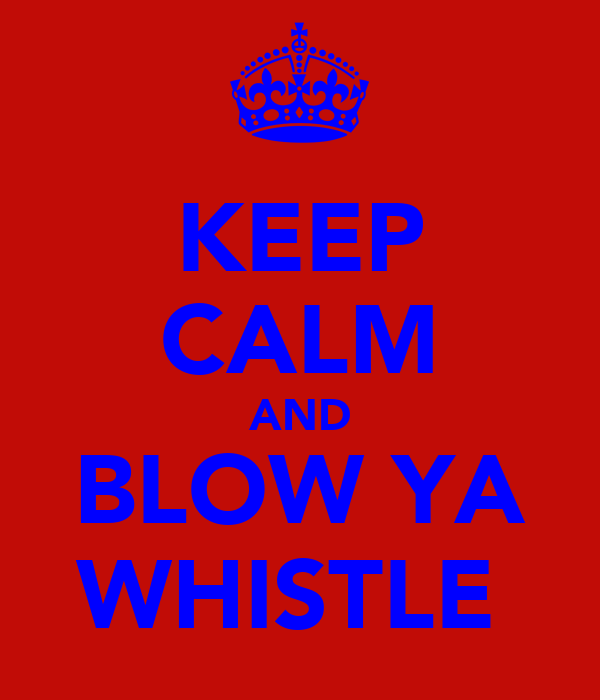 KEEP CALM AND BLOW YA WHISTLE